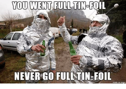 you-went-full-tin-foil-never-go-fulltin-foil-made-on-31100254.png.bd2a07370a91241aba4dcb067042b350.png